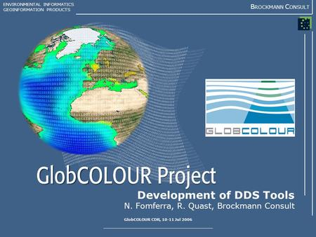 ENVIRONMENTAL INFORMATICS GEOINFORMATION PRODUCTS B ROCKMANN C ONSULT GlobCOLOUR CDR, 10-11 Jul 2006 Development of DDS Tools N. Fomferra, R. Quast, Brockmann.