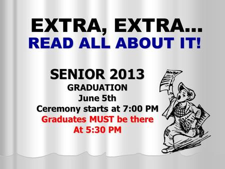 READ ALL ABOUT IT! SENIOR 2013 GRADUATION June 5th Ceremony starts at 7:00 PM Graduates MUST be there At 5:30 PM EXTRA, EXTRA…