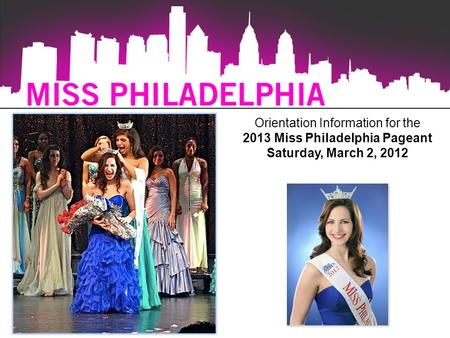 Orientation Information for the 2013 Miss Philadelphia Pageant Saturday, March 2, 2012.