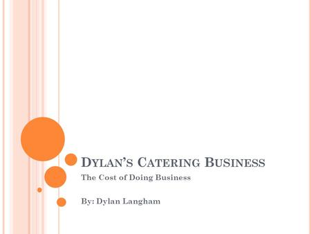 D YLAN ' S C ATERING B U S INESS The Cost of Doing Business By: Dylan Langham.