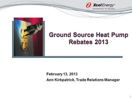1 Ground Source Heat Pump Rebates 2013 February 13, 2013 Ann Kirkpatrick, Trade Relations Manager.