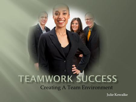 "Creating A Team Environment Julie Kowalke. Humans are ""social animals"" Depend on others for ideas and feedback Accomplish more with help from others Are."