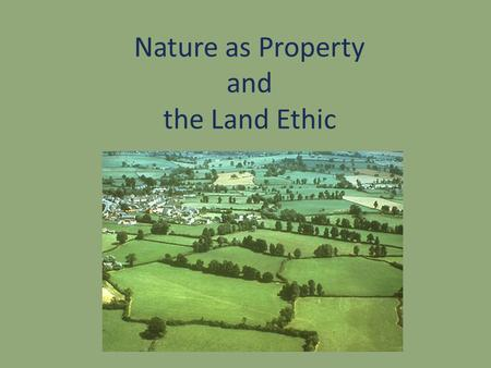 Nature as Property and the Land Ethic. Nature as Property John Locke British Philosopher (1632-1704) Empiricist Social contract theorist The Two Treatises.