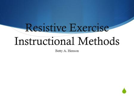  Resistive Exercise Instructional Methods Betty A. Henson.