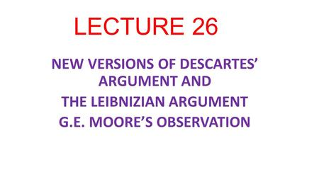 LECTURE 26 NEW VERSIONS OF DESCARTES' ARGUMENT AND THE LEIBNIZIAN ARGUMENT G.E. MOORE'S OBSERVATION.