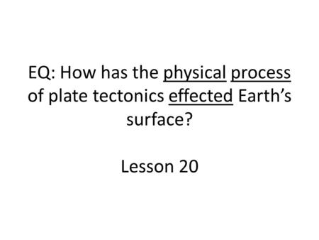 EQ: How has the physical process of plate tectonics effected Earth's surface? Lesson 20.