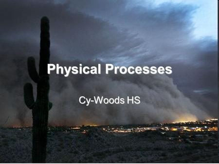 Physical Processes Cy-Woods HS. Physical Processes Natural events that affect the environments of regions.Natural events that affect the environments.