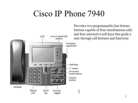 1 Cisco IP Phone 7940 Provides two programmable line/feature buttons capable of four simultaneous calls and four interactive soft keys that guide a user.