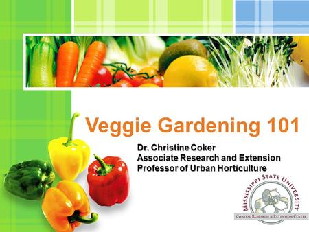 L/O/G/O Veggie Gardening 101 Dr. Christine Coker Associate Research and Extension Professor of Urban Horticulture.