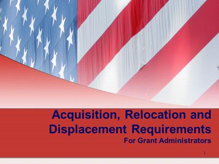 1 Acquisition, Relocation and Displacement Requirements For Grant Administrators.