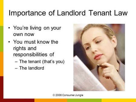 © 2006 Consumer Jungle Importance of Landlord Tenant Law You're living on your own now You must know the rights and responsibilities of –The tenant (that's.