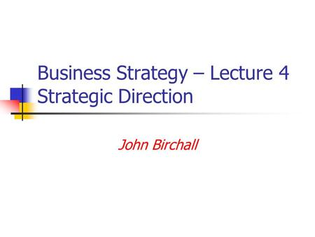 Business Strategy – Lecture 4 Strategic Direction John Birchall.