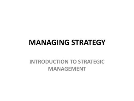 MANAGING STRATEGY INTRODUCTION TO STRATEGIC MANAGEMENT.