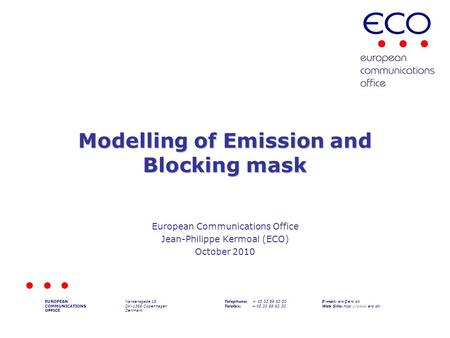 Modelling of Emission and Blocking mask European Communications Office Jean-Philippe Kermoal (ECO) October 2010 EUROPEAN COMMUNICATIONS OFFICE Nansensgade.