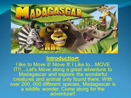 Introduction: I like to Move it! Move It! I Like to…MOVE IT!!....Let's Move along a great adventure to Madagascar and explore the wonderful creatures and.