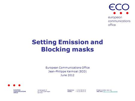 Setting Emission and Blocking masks European Communications Office Jean-Philippe Kermoal (ECO) June 2012 EUROPEAN COMMUNICATIONS OFFICE Nansensgade 19.