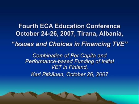 "Fourth ECA Education Conference October 24-26, 2007, Tirana, Albania, ""Issues and Choices in Financing TVE"" Combination of Per Capita and Performance-based."