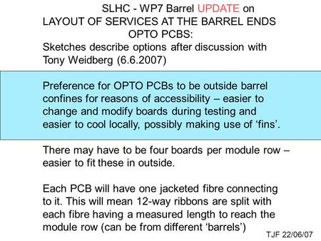 SLHC - WP7 Barrel UPDATE on LAYOUT OF SERVICES AT THE BARREL ENDS OPTO PCBS: Sketches describe options after discussion with Tony Weidberg (6.6.2007) Preference.