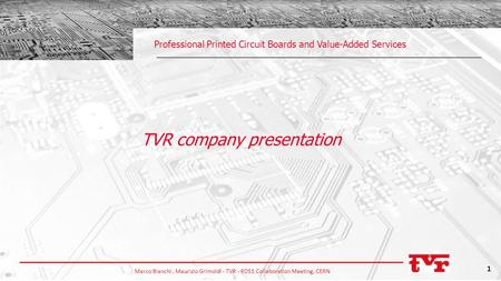 Marco Bianchi, Maurizio Grimoldi - TVR - RD51 Collaboration Meeting, CERN 1 Professional Printed Circuit Boards and Value-Added Services TVR company presentation.