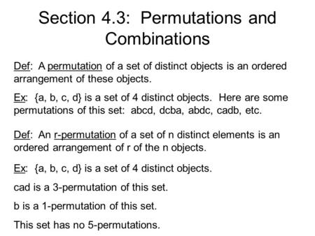 Section 4.3: Permutations and Combinations Def: A permutation of a set of distinct objects is an ordered arrangement of these objects. Ex: {a, b, c, d}