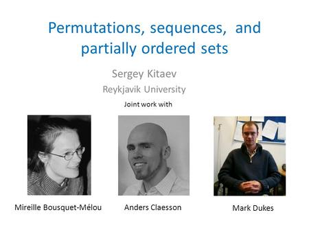Permutations, sequences, and partially ordered sets Sergey Kitaev Reykjavik University Joint work with Mireille Bousquet-MélouAnders Claesson Mark Dukes.