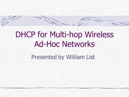 DHCP for Multi-hop Wireless Ad-Hoc Networks Presented by William List.
