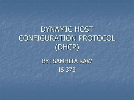 DYNAMIC HOST CONFIGURATION PROTOCOL (DHCP) BY: SAMHITA KAW IS 373.