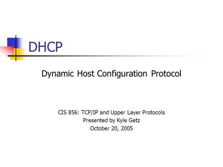 DHCP Dynamic Host Configuration Protocol CIS 856: TCP/IP and Upper Layer Protocols Presented by Kyle Getz October 20, 2005.