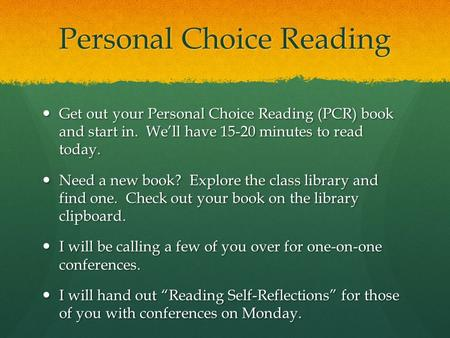 Personal Choice Reading Get out your Personal Choice Reading (PCR) book and start in. We'll have 15-20 minutes to read today. Get out your Personal Choice.