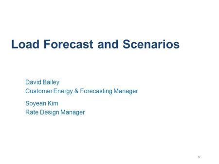 1 Load Forecast and Scenarios David Bailey Customer Energy & Forecasting Manager Soyean Kim Rate Design Manager.