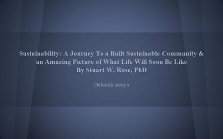 Sustainability: A Journey To a Built Sustainable Community & an Amazing Picture of What Life Will Soon Be Like By Stuart W. Rose, PhD Deborah seraya.