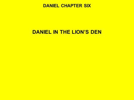 DANIEL CHAPTER SIX DANIEL IN THE LION'S DEN. READ:DANIEL 6:1-5 1It pleased Darius to set over the kingdom one hundred and twenty satraps, to be over the.