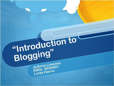"""Introduction to Blogging"" JoAnna Limones ENGL 393/0501 Linda Harris."