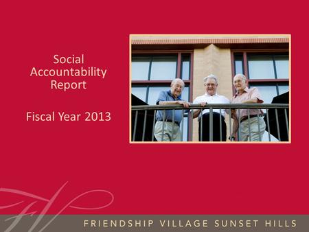 FRIENDSHIP VILLAGE SUNSET HILLS S OCIAL A CCOUNTABILITY 2013 Social Accountability Report Fiscal Year 2013.