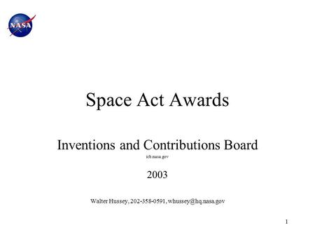 1 Space Act Awards Inventions and Contributions Board icb.nasa.gov 2003 Walter Hussey, 202-358-0591,