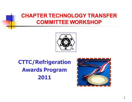 1 CHAPTER TECHNOLOGY TRANSFER COMMITTEE WORKSHOP CTTC/Refrigeration Awards Program 2011.