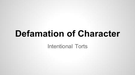 Defamation of Character Intentional Torts. Defamation Injury to a person's reputation or good name by either libel or slander Often with high profile.