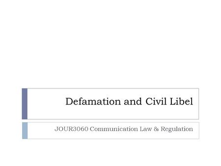 Defamation and Civil Libel JOUR3060 Communication Law & Regulation.
