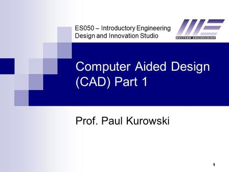 ES050 – Introductory Engineering Design and Innovation Studio 1 Computer Aided Design (CAD) Part 1 Prof. Paul Kurowski.