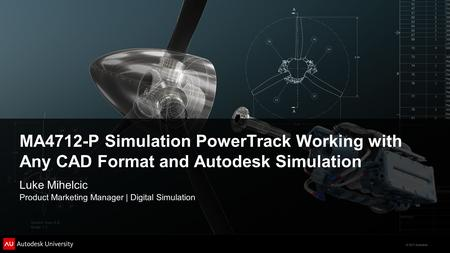 © 2011 Autodesk MA4712-P Simulation PowerTrack Working with Any CAD Format and Autodesk Simulation Luke Mihelcic Product Marketing Manager | Digital Simulation.