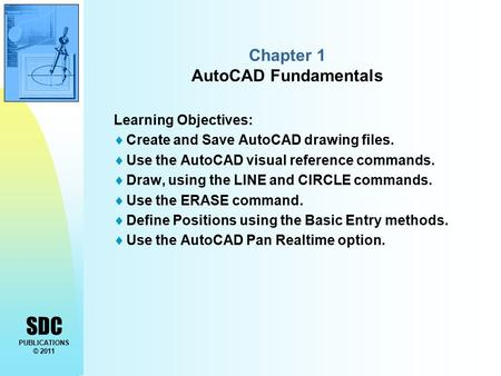 SDC PUBLICATIONS © 2011 Chapter 1 AutoCAD Fundamentals Learning Objectives:  Create and Save AutoCAD drawing files.  Use the AutoCAD visual reference.