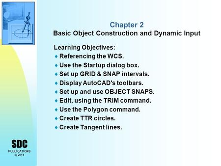 SDC PUBLICATIONS © 2011 Chapter 2 Basic Object Construction and Dynamic Input Learning Objectives:  Referencing the WCS.  Use the Startup dialog box.