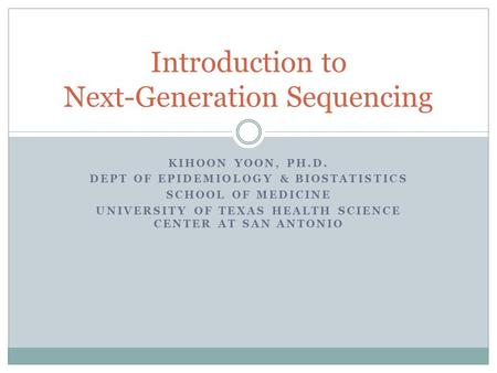 KIHOON YOON, PH.D. DEPT OF EPIDEMIOLOGY & BIOSTATISTICS SCHOOL OF MEDICINE UNIVERSITY OF TEXAS HEALTH SCIENCE CENTER AT SAN ANTONIO Introduction to Next-Generation.
