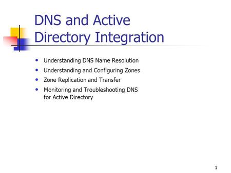 1 DNS and Active Directory Integration Understanding DNS Name Resolution Understanding and Configuring Zones Zone Replication and Transfer Monitoring and.