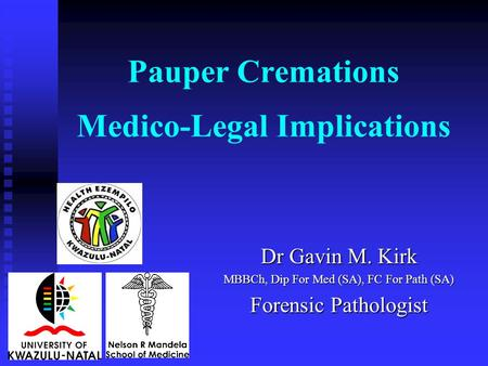 Pauper Cremations Medico-Legal Implications Dr Gavin M. Kirk MBBCh, Dip For Med (SA), FC For Path (SA) Forensic Pathologist.