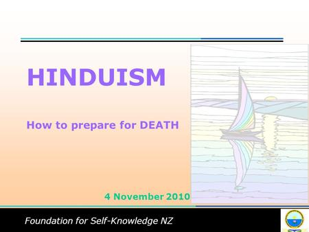 Foundation for Self-Knowledge NZ HINDUISM How to prepare for DEATH 4 November 2010.