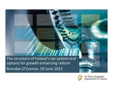 The structure of Ireland's tax system and options for growth enhancing reform Brendan O'Connor, 19 June 2013.