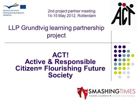 LLP Grundtvig learning partnership project ACT! Active & Responsible Citizen= Flourishing Future Society 2nd project partner meeting 14-15 May 2012, Rotterdam.