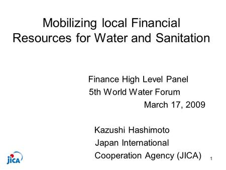 1 Mobilizing local Financial Resources for Water and Sanitation Finance High Level Panel 5th World Water Forum March 17, 2009 Kazushi Hashimoto Japan International.