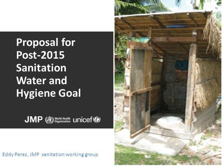 Proposal for Post-2015 Sanitation Water and Hygiene Goal Eddy Perez, JMP sanitation working group.